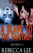 A Slave to the Fantasy Parts 1-9: The Complete Fantasy Box Set ebook by Rebecca Lee