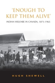 'Enough to Keep Them Alive' - Indian Social Welfare in Canada, 1873-1965 ebook by Hugh E.Q. Shewell