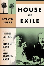 House of Exile - The Lives and Times of Heinrich Mann and Nelly Kroeger-Mann ebook by Evelyn Juers