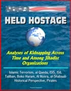 Held Hostage: Analyses of Kidnapping Across Time and Among Jihadist Organizations - Islamic Terrorism, al Qaeda, ISIS, ISIL, Taliban, Boko Haram, Al Nusra, al-Shabaab, Historical Perspective, Pirates ebook by Progressive Management