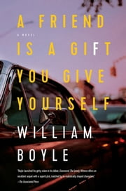 A Friend Is a Gift You Give Yourself: A Novel ebook by William Boyle