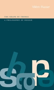 Shape of Things - A Philosophy of Design ebook by Vilém Flusser