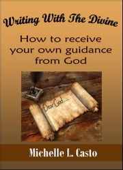 Writing With the Divine: How to Receive Your Own Guidance From God ebook by Michelle Casto