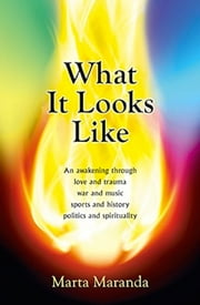 What It Looks Like - An awakening through love and trauma, war and music, sports and history, politics and spirituality ebook by Marta Maranda