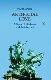 Artificial Love - A Story of Machines and Architecture ebook by Paul Shepheard