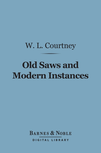 Old Saws and Modern Instances (Barnes & Noble Digital Library) ebook by W. L. Courtney