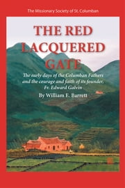 The Red Lacquered Gate - The early days of the Columban Fathers and the courage and faith of its founder, Fr. Edward Galvin ebook by William E. Barrett