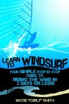 Learn to Windsurf: Your Simple Step by Step Guide to Riding the Wind in 2 Days or Less! ebook by Jacob Smith