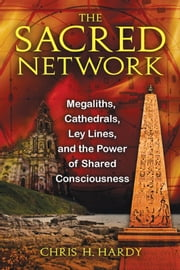 The Sacred Network: Megaliths, Cathedrals, Ley Lines, and the Power of Shared Consciousness - Megaliths, Cathedrals, Ley Lines, and the Power of Shared Consciousness ebook by Chris H. Hardy