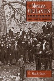 The Montana Vigilantes 1863–1870 - Gold,Guns and Gallows ebook by Mark C. Dillon