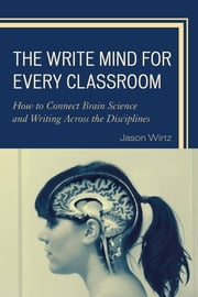 The Write Mind for Every Classroom - How to Connect Brain Science and Writing Across the Disciplines ebook by Jason Wirtz