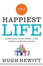 The Happiest Life - Seven Gifts, Seven Givers, and the Secret to Genuine Success eBook by Hugh Hewitt