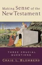 Making Sense of the New Testament (Three Crucial Questions) - Three Crucial Questions ebook by Craig L. Blomberg