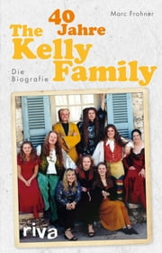 40 Jahre The Kelly Family - Die Biografie ebook by Marc Frohner