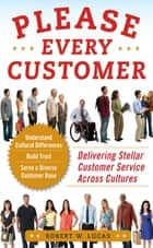 Please Every Customer: Delivering Stellar Customer Service Across Cultures ebook by Robert W. Lucas