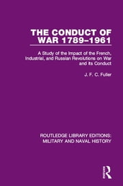 The Conduct of War 1789-1961 - A Study of the Impact of the French, Industrial and Russian Revolutions on War and Its Conduct ebook by J. F. C. Fuller