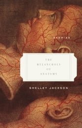 The Melancholy of Anatomy - Stories ebook by Shelley Jackson