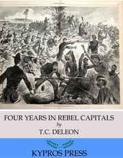 Four Years in Rebel Capitals: An Inside View of Life in the Southern Confederacy from Birth to Death ebook by T. C. De Leon
