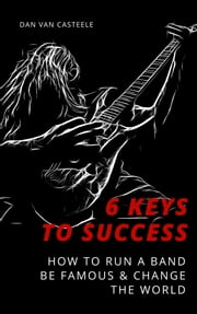 6 Keys to Success: How to Run a Band, Be Famous and Change the World ebook by Dan Van Casteele