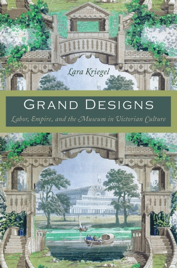 Grand Designs - Labor, Empire, and the Museum in Victorian Culture ebook by Lara Kriegel,Daniel J. Walkowitz