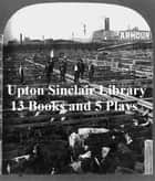 Upton Sinclair Library: 13 Books and 5 Plays ebook by Upton Sinclir
