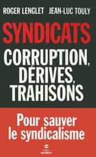 Syndicats, corruption, dérives, trahisons eBook by Jean-Luc TOULY, Roger LENGLET