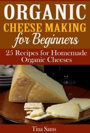 Organic Cheese Making for Beginners - 25 Recipes for Homemade Organic Cheeses ebook by Tina Sams