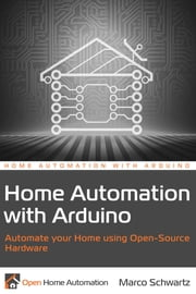 Home Automation with Arduino - Automate your Home using Open-Source Hardware ebook by Marc-Olivier Schwartz