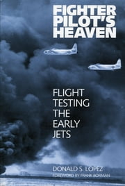 Fighter Pilot's Heaven - Flight Testing the Early Jets ebook by Donald S. Lopez