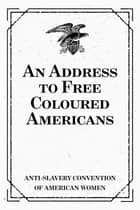 An Address to Free Coloured Americans ebook by Anti-slavery Convention of American Women