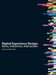 Digital Experience Design: Ideas, Industries, Interaction ebook by Leung, Linda