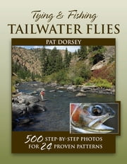 Tying and Fishing Tailwater Flies - 500 Step-by-Step Photos for 24 Proven Patterns ebook by Pat Dorsey