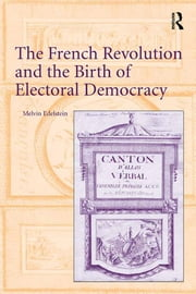 The French Revolution and the Birth of Electoral Democracy ebook by Melvin Edelstein