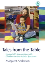 Tales from the Table - Lovaas/ABA Intervention with Children on the Autistic Spectrum ebook by Margaret Anderson
