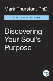 Discovering Your Soul's Purpose - Finding Your Path in Life, Work, and Personal Mission the Edgar Cayce Way, 2nd Edition ebook by Mark Thurston, Ph.D.
