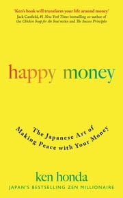 Happy Money - The Japanese Art of Making Peace with Your Money ebook by Ken Honda