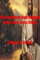 The Teachings And Sayings Of Our Lord Jesus Christ ebook by Thomas J. Strang