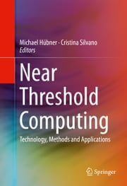 Near Threshold Computing - Technology, Methods and Applications ebook by Michael Hübner,Cristina Silvano