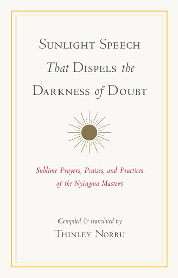 Sunlight Speech That Dispels the Darkness of Doubt - Sublime Prayers, Praises, and Practices of the Nyingma Masters ebook by Thinley Norbu