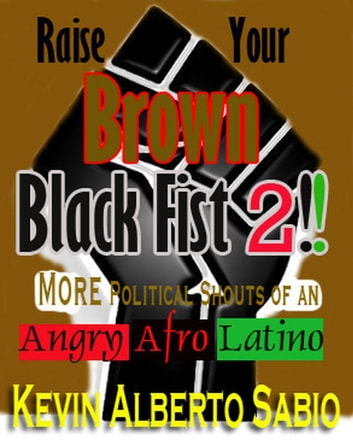 Raise Your Brown Black Fist 2: MORE Political Shouts of an Angry Afro Latino ebook by Kevin Alberto Sabio