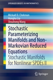 Stochastic Parameterizing Manifolds and Non-Markovian Reduced Equations - Stochastic Manifolds for Nonlinear SPDEs II ebook by Mickaël D. Chekroun,Honghu Liu,Shouhong Wang