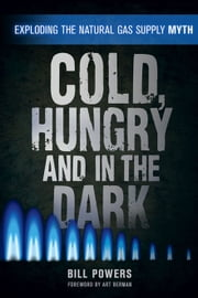 Cold, Hungry and in the Dark - Exploding the Natural Gas Supply Myth ebook by Bill Powers,Art Berman