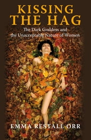 Kissing the Hag: The Dark Goddess and the Unacceptable Nature of Women - The Dark Goddess and the Unacceptable Nature of Women ebook by Emma Restall Orr