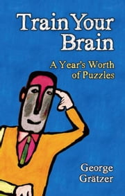 Train Your Brain: A Year's Worth of Puzzles ebook by Gratzer, George
