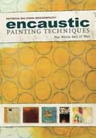 Encaustic Painting Techniques - The Whole Ball of Wax ebook by Patricia Baldwin Seggebruch