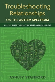 Troubleshooting Relationships on the Autism Spectrum - A User's Guide to Resolving Relationship Problems ebook by Ashley Stanford