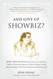 And Give Up Showbiz? - How Fred Levin Beat Big Tobacco, Avoided Two Murder Prosecutions, Became a Chief of Ghana, Earned Boxing Manager of the Year, and Transformed American Law ebook by Josh Young