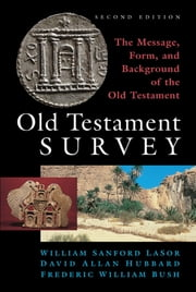 Old Testament Survey - The Message, Form, and Background of the Old Testament ebook by LaSor, William Sanford