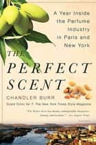The Perfect Scent - A Year Inside the Perfume Industry in Paris and New York ebook by Chandler Burr
