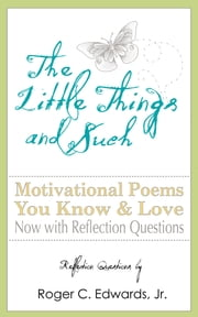 The Little Things and Such: Motivational Poems You Know and Love Now with Reflection Questions ebook by Roger C Edwards Jr